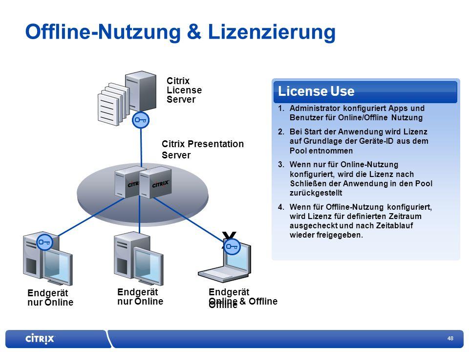48 Offline-Nutzung & Lizenzierung Citrix License Server Citrix Presentation Server License Use 1.Administrator konfiguriert Apps und Benutzer für Online/Offline Nutzung 2.Bei Start der Anwendung wird Lizenz auf Grundlage der Geräte-ID aus dem Pool entnommen 3.Wenn nur für Online-Nutzung konfiguriert, wird die Lizenz nach Schließen der Anwendung in den Pool zurückgestellt 4.Wenn für Offline-Nutzung konfiguriert, wird Lizenz für definierten Zeitraum ausgecheckt und nach Zeitablauf wieder freigegeben.