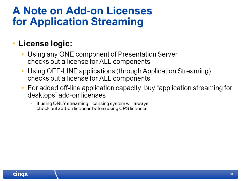 58 A Note on Add-on Licenses for Application Streaming License logic: Using any ONE component of Presentation Server checks out a license for ALL components Using OFF-LINE applications (through Application Streaming) checks out a license for ALL components For added off-line application capacity, buy application streaming for desktops add-on licenses If using ONLY streaming, licensing system will always check out add-on licenses before using CPS licenses