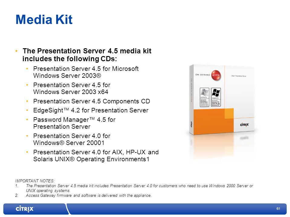 61 Media Kit The Presentation Server 4.5 media kit includes the following CDs: Presentation Server 4.5 for Microsoft Windows Server 2003® Presentation Server 4.5 for Windows Server 2003 x64 Presentation Server 4.5 Components CD EdgeSight 4.2 for Presentation Server Password Manager 4.5 for Presentation Server Presentation Server 4.0 for Windows® Server 20001 Presentation Server 4.0 for AIX, HP-UX and Solaris UNIX® Operating Environments1 IMPORTANT NOTES: 1.The Presentation Server 4.5 media kit includes Presentation Server 4.0 for customers who need to use Windows 2000 Server or UNIX operating systems.