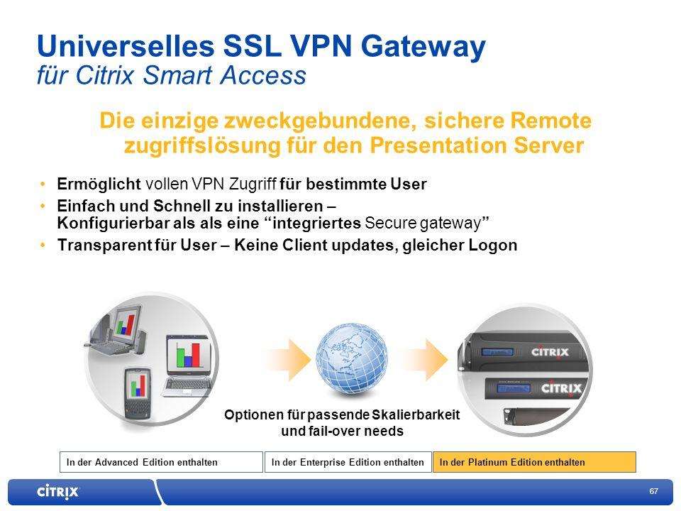67 In der Enterprise Edition enthaltenIn der Advanced Edition enthaltenIn der Platinum Edition enthalten Universelles SSL VPN Gateway für Citrix Smart Access Die einzige zweckgebundene, sichere Remote zugriffslösung für den Presentation Server Ermöglicht vollen VPN Zugriff für bestimmte User Einfach und Schnell zu installieren – Konfigurierbar als als eine integriertes Secure gateway Transparent für User – Keine Client updates, gleicher Logon Optionen für passende Skalierbarkeit und fail-over needs