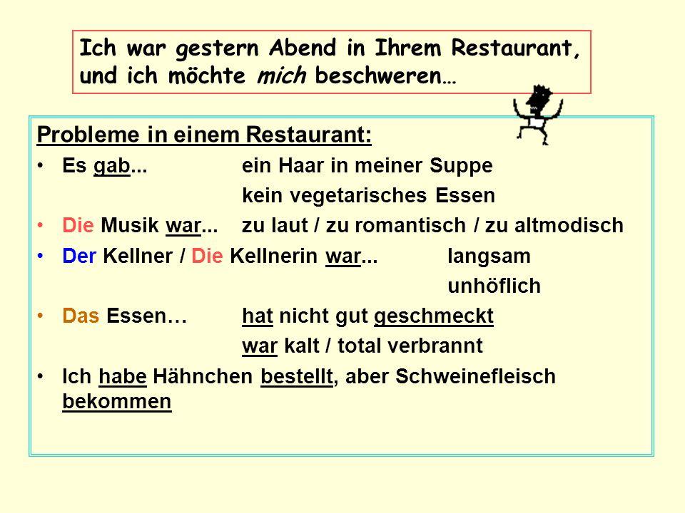 Probleme in einem Restaurant: Es gab...ein Haar in meiner Suppe kein vegetarisches Essen Die Musik war...zu laut / zu romantisch / zu altmodisch Der K