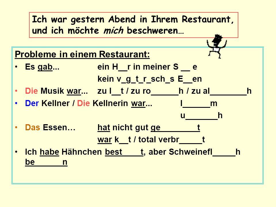 Probleme in einem Restaurant: Es gab...ein H__r in meiner S __ e kein v_g_t_r_sch_s E__en Die Musik war...zu l__t / zu ro______h / zu al________h Der