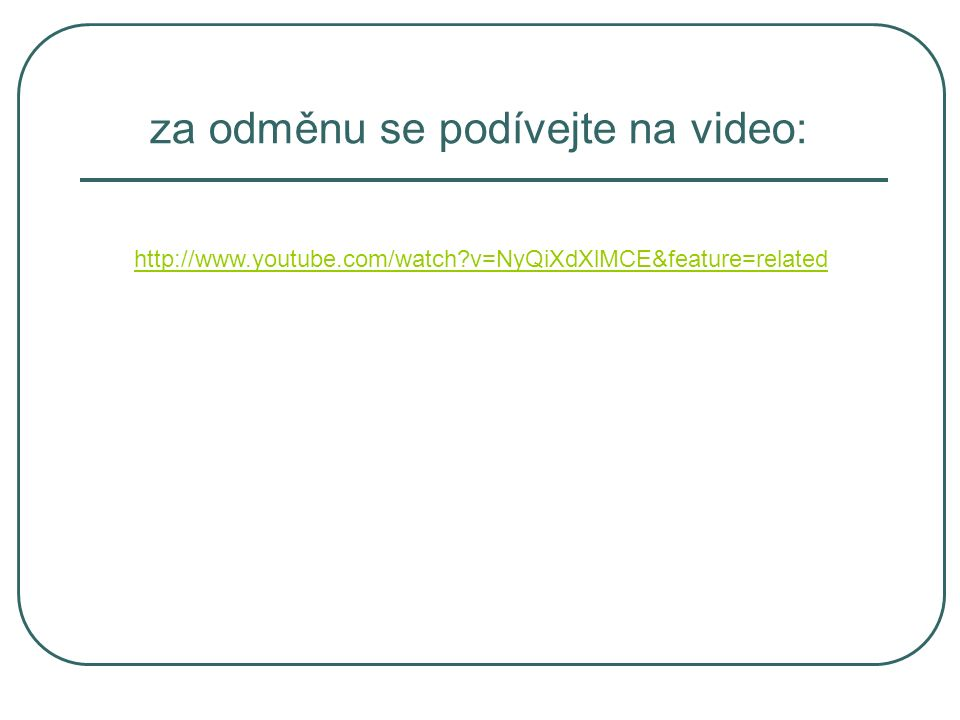http://www.youtube.com/watch v=NyQiXdXlMCE&feature=related za odměnu se podívejte na video: