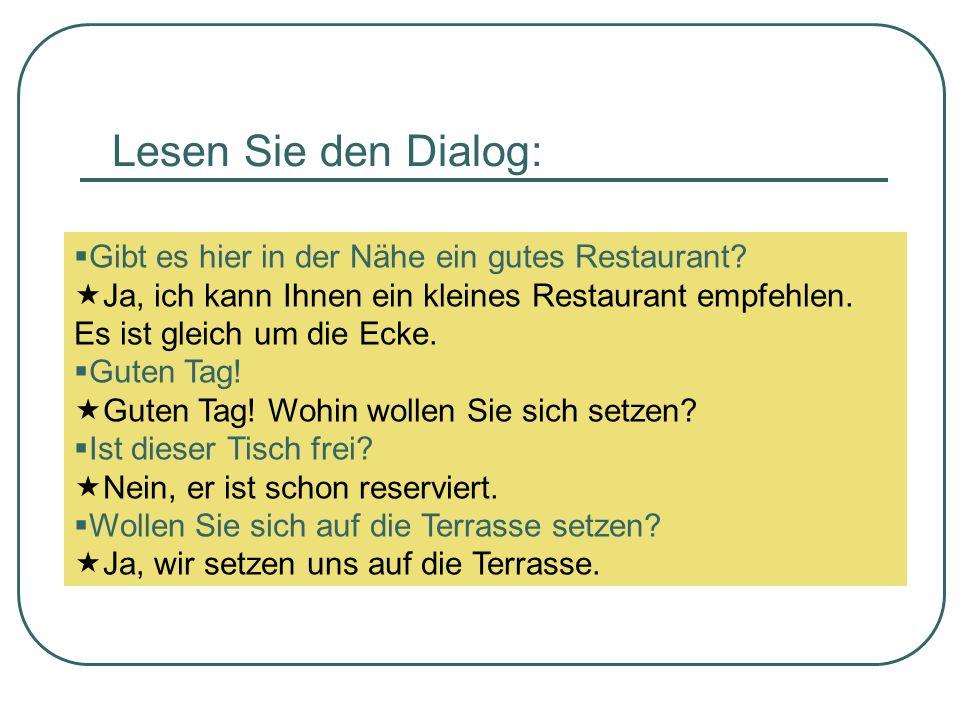 Lesen Sie den Dialog: Gibt es hier in der Nähe ein gutes Restaurant? Ja, ich kann Ihnen ein kleines Restaurant empfehlen. Es ist gleich um die Ecke. G