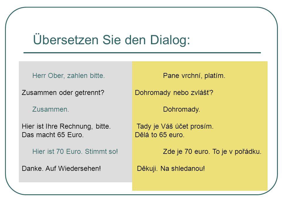 Übersetzen Sie den Dialog: Pane vrchní, platím. Dohromady nebo zvlášť? Dohromady. Tady je Váš účet prosím. Dělá to 65 euro. Zde je 70 euro. To je v po