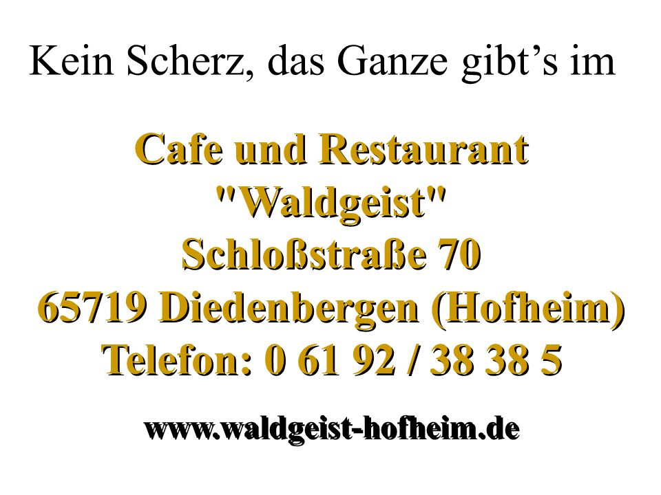 Cafe und Restaurant Waldgeist Schloßstraße 70 65719 Diedenbergen (Hofheim) Telefon: 0 61 92 / 38 38 5 www.waldgeist-hofheim.de Cafe und Restaurant Waldgeist Schloßstraße 70 65719 Diedenbergen (Hofheim) Telefon: 0 61 92 / 38 38 5 www.waldgeist-hofheim.de Kein Scherz, das Ganze gibts im