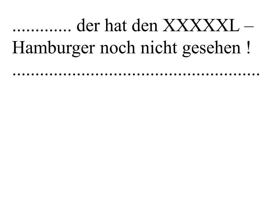 ............. der hat den XXXXXL – Hamburger noch nicht gesehen !......................................................