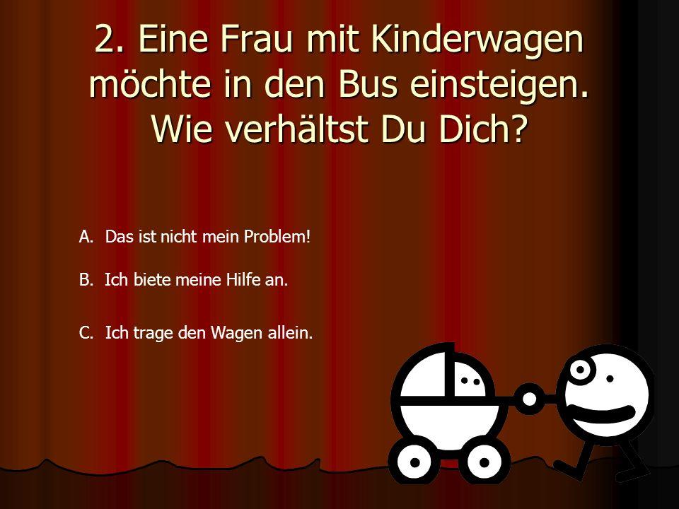 2. Eine Frau mit Kinderwagen möchte in den Bus einsteigen. Wie verhältst Du Dich? A. Das ist nicht mein Problem! B. Ich biete meine Hilfe an. C. Ich t