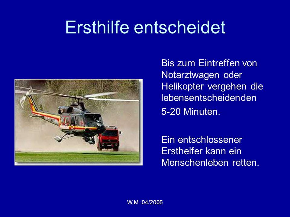 W.M 04/2005 Ersthilfe entscheidet Bis zum Eintreffen von Notarztwagen oder Helikopter vergehen die lebensentscheidenden 5-20 Minuten.