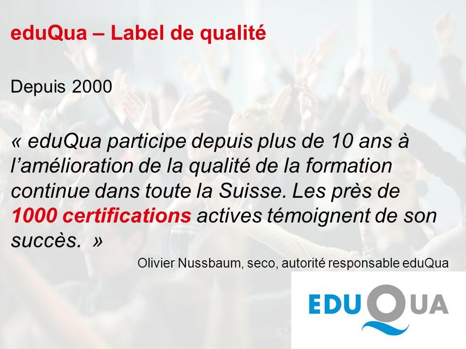 eduQua – Label de qualité Depuis 2000 « eduQua participe depuis plus de 10 ans à lamélioration de la qualité de la formation continue dans toute la Suisse.