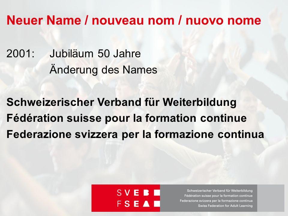 Neuer Name / nouveau nom / nuovo nome 2001: Jubiläum 50 Jahre Änderung des Names Schweizerischer Verband für Weiterbildung Fédération suisse pour la formation continue Federazione svizzera per la formazione continua