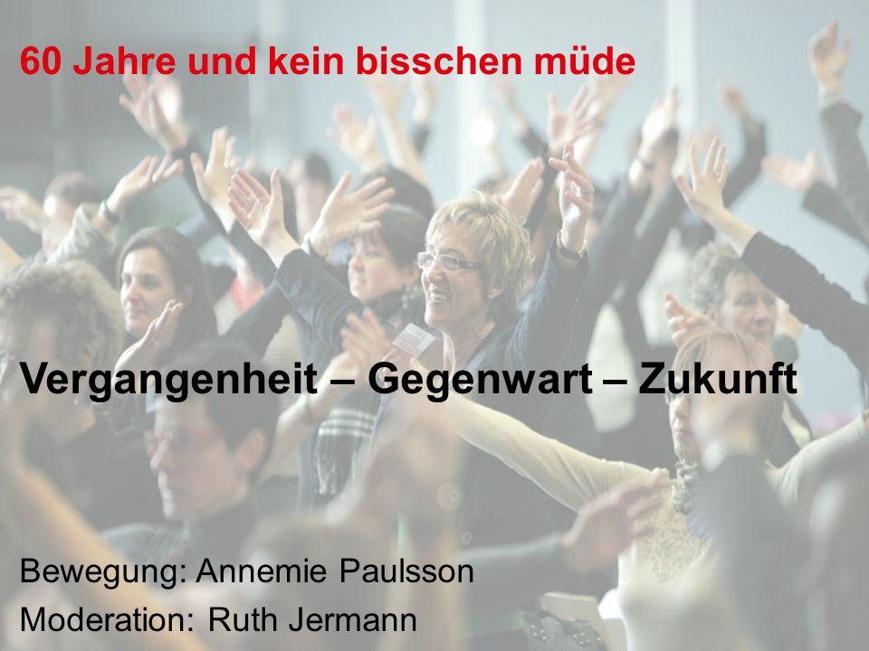 60 Jahre und kein bisschen müde Vergangenheit – Gegenwart – Zukunft Bewegung: Annemie Paulsson Moderation: Ruth Jermann