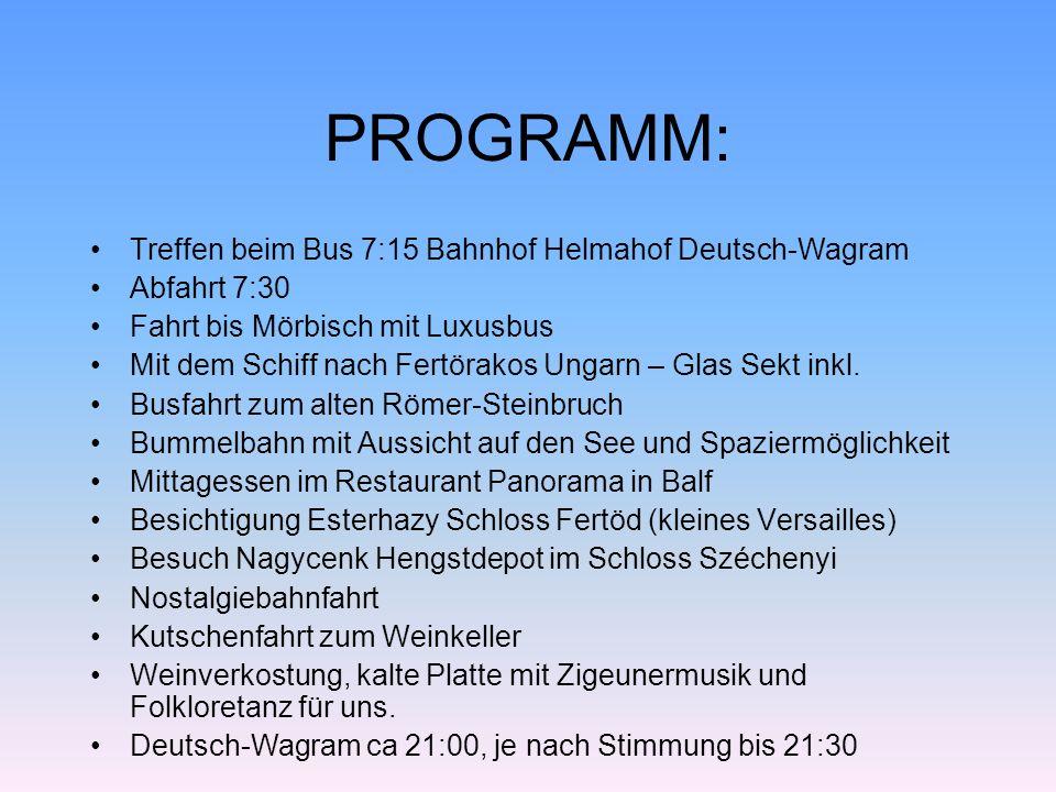 PROGRAMM: Treffen beim Bus 7:15 Bahnhof Helmahof Deutsch-Wagram Abfahrt 7:30 Fahrt bis Mörbisch mit Luxusbus Mit dem Schiff nach Fertörakos Ungarn – Glas Sekt inkl.