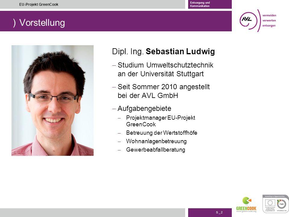 ) S _ 2 EU-Projekt GreenCook Entsorgung und Kommunikation Vorstellung Dipl. Ing. Sebastian Ludwig Studium Umweltschutztechnik an der Universität Stutt