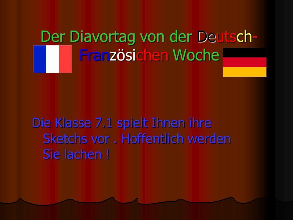 Der Diavortag von der Deutsch- Französichen Woche Die Klasse 7.1 spielt Ihnen ihre Sketchs vor.
