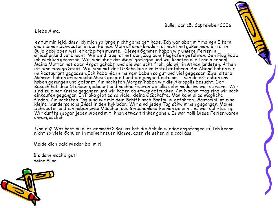 Bulle, den 15. September 2006 Liebe Anna, es tut mir leid, dass ich mich so lange nicht gemeldet habe. Ich war aber mit meinen Eltern und meiner Schwe