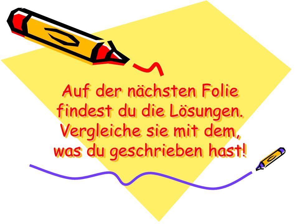 Auf der nächsten Folie findest du die Lösungen. Vergleiche sie mit dem, was du geschrieben hast!