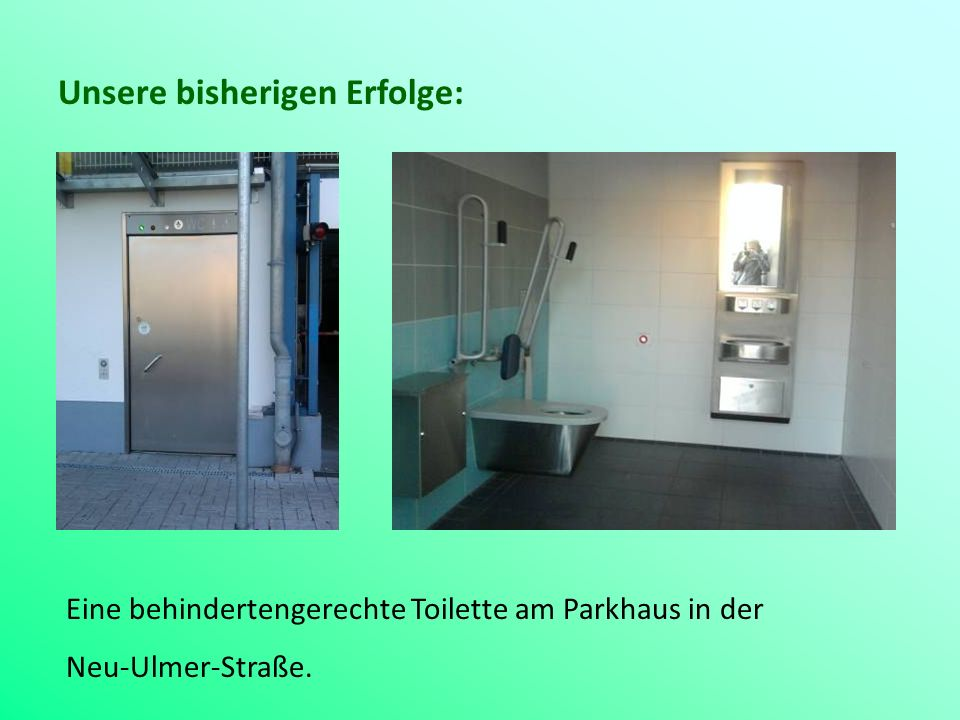 Unsere bisherigen Erfolge: Eine behindertengerechte Toilette am Parkhaus in der Neu-Ulmer-Straße.