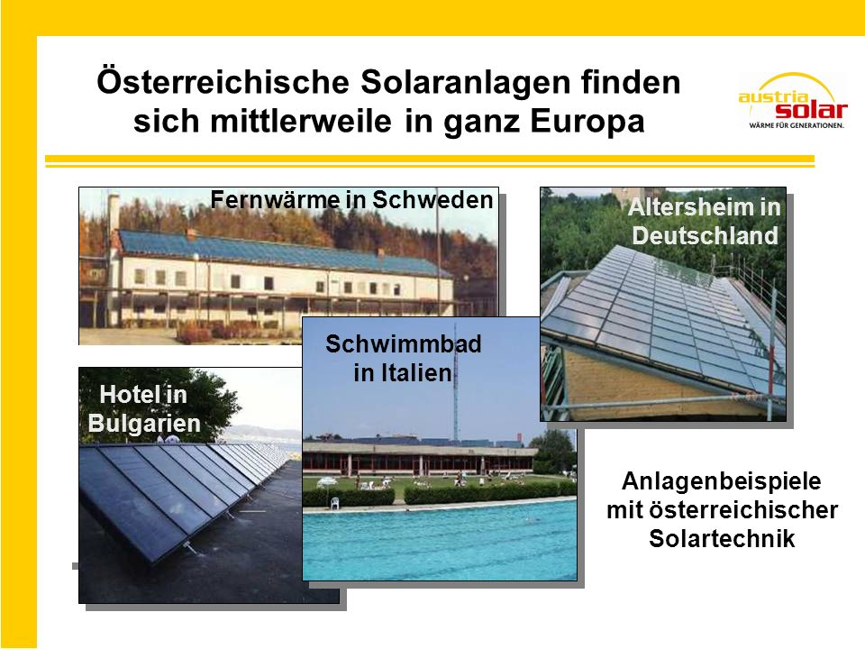 Österreichische Solaranlagen finden sich mittlerweile in ganz Europa Hotel in Bulgarien Altersheim in Deutschland Fernwärme in Schweden Schwimmbad in Italien Anlagenbeispiele mit österreichischer Solartechnik