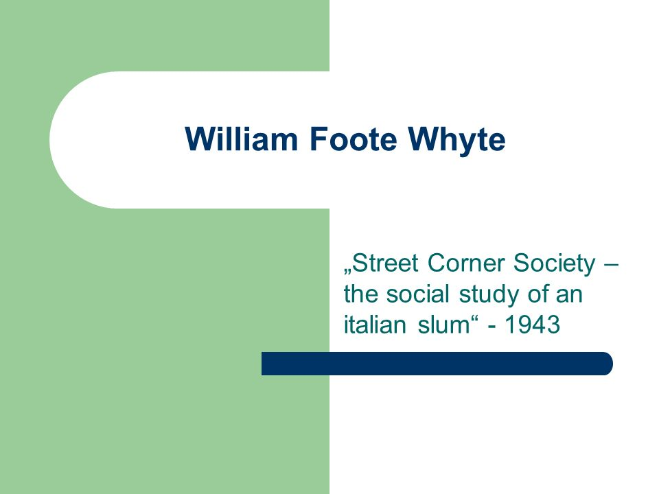 William Foote Whyte Street Corner Society – the social study of an italian slum - 1943