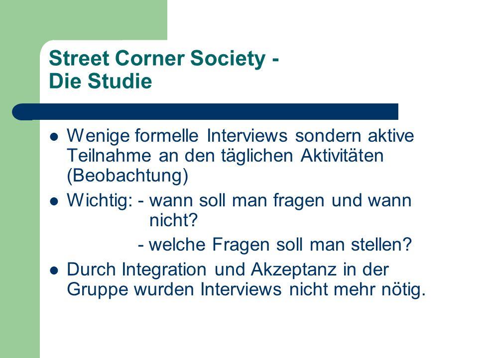 Street Corner Society - Die Studie Wenige formelle Interviews sondern aktive Teilnahme an den täglichen Aktivitäten (Beobachtung) Wichtig: - wann soll