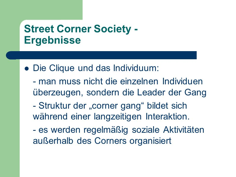 Street Corner Society - Ergebnisse Die Clique und das Individuum: - man muss nicht die einzelnen Individuen überzeugen, sondern die Leader der Gang -