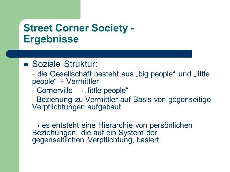 Street Corner Society - Ergebnisse Soziale Struktur: - die Gesellschaft besteht aus big people und little people + Vermittler - Cornerville little peo