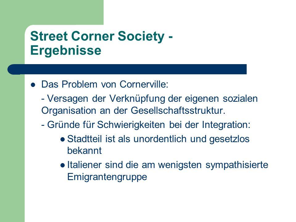 Street Corner Society - Ergebnisse Das Problem von Cornerville: - Versagen der Verknüpfung der eigenen sozialen Organisation an der Gesellschaftsstruk