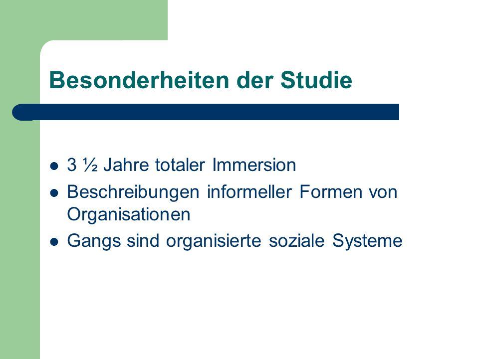 Besonderheiten der Studie 3 ½ Jahre totaler Immersion Beschreibungen informeller Formen von Organisationen Gangs sind organisierte soziale Systeme