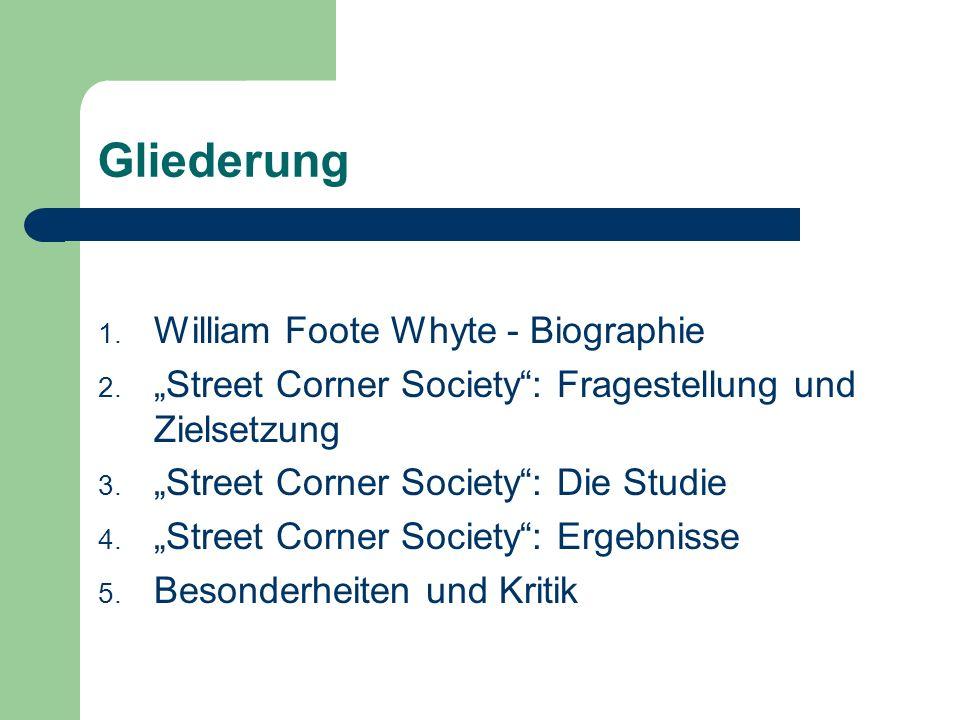 Gliederung 1. William Foote Whyte - Biographie 2. Street Corner Society: Fragestellung und Zielsetzung 3. Street Corner Society: Die Studie 4. Street