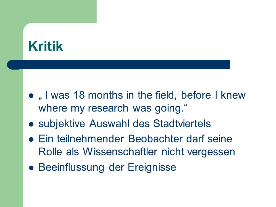 Kritik I was 18 months in the field, before I knew where my research was going. subjektive Auswahl des Stadtviertels Ein teilnehmender Beobachter darf