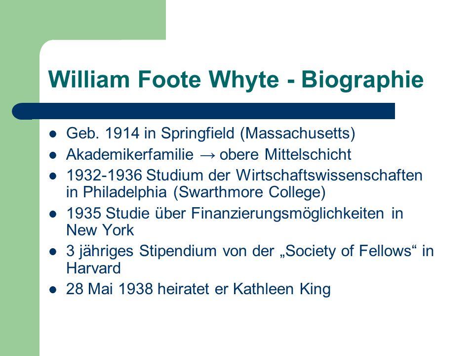 William Foote Whyte - Biographie Geb. 1914 in Springfield (Massachusetts) Akademikerfamilie obere Mittelschicht 1932-1936 Studium der Wirtschaftswisse