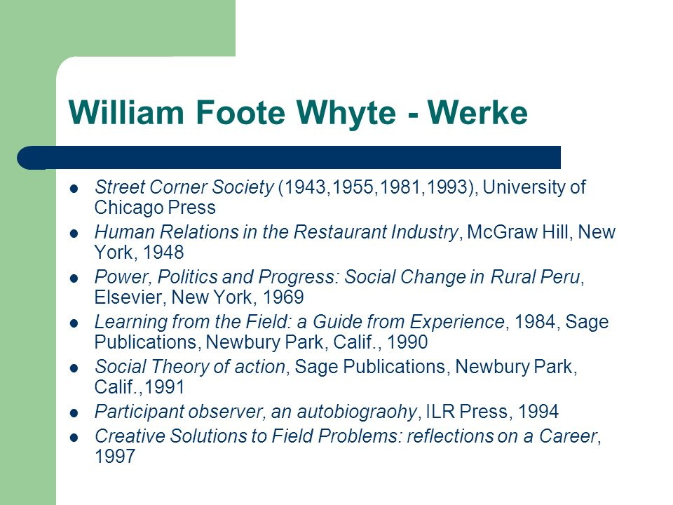 William Foote Whyte - Werke Street Corner Society (1943,1955,1981,1993), University of Chicago Press Human Relations in the Restaurant Industry, McGraw Hill, New York, 1948 Power, Politics and Progress: Social Change in Rural Peru, Elsevier, New York, 1969 Learning from the Field: a Guide from Experience, 1984, Sage Publications, Newbury Park, Calif., 1990 Social Theory of action, Sage Publications, Newbury Park, Calif.,1991 Participant observer, an autobiograohy, ILR Press, 1994 Creative Solutions to Field Problems: reflections on a Career, 1997