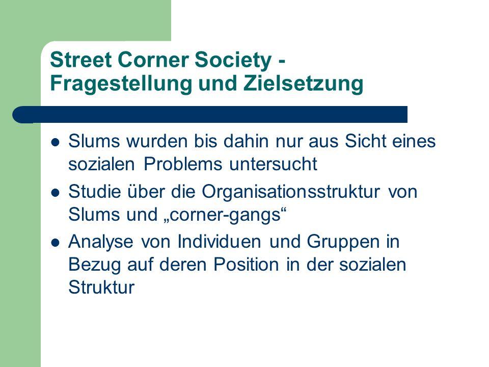 Street Corner Society - Fragestellung und Zielsetzung Slums wurden bis dahin nur aus Sicht eines sozialen Problems untersucht Studie über die Organisa