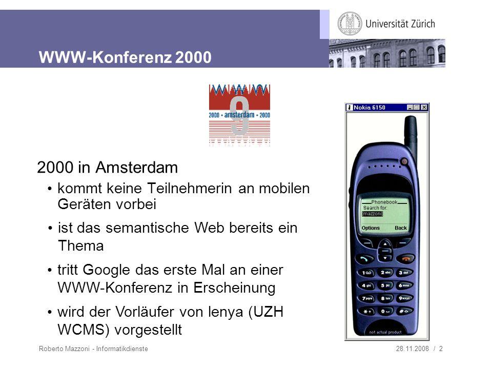 28.11.2008 / 2Roberto Mazzoni - Informatikdienste WWW-Konferenz 2000 2000 in Amsterdam kommt keine Teilnehmerin an mobilen Geräten vorbei wird der Vorläufer von lenya (UZH WCMS) vorgestellt ist das semantische Web bereits ein Thema tritt Google das erste Mal an einer WWW-Konferenz in Erscheinung