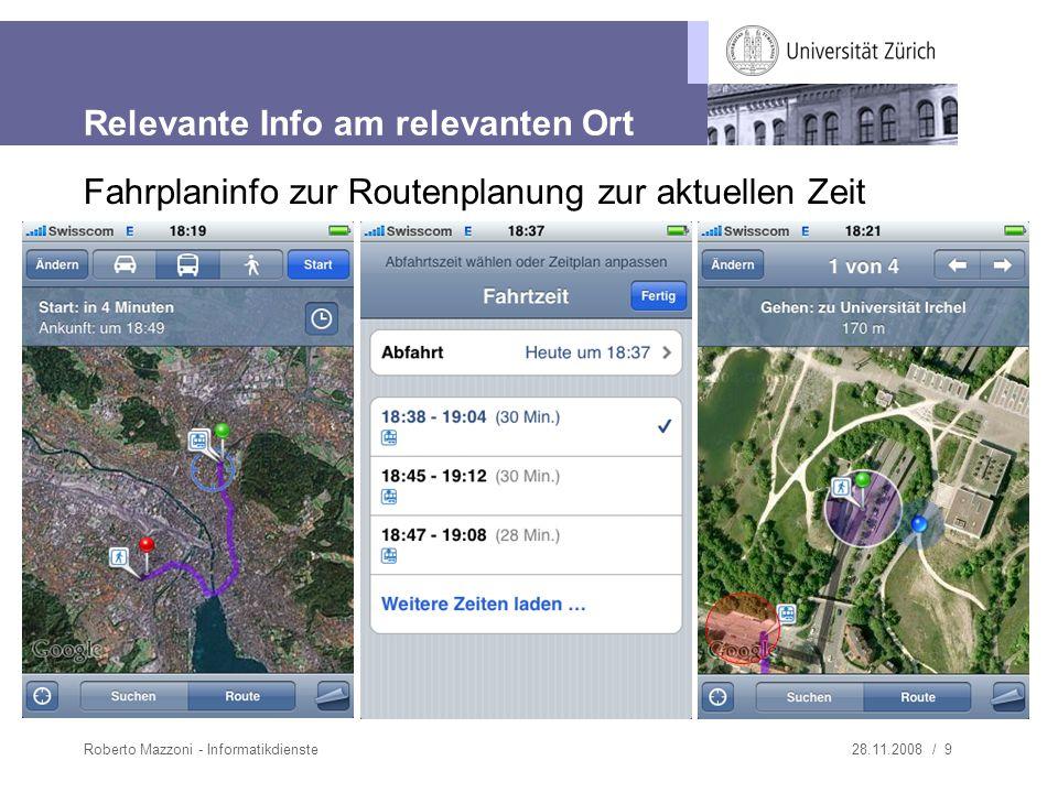 28.11.2008 / 9Roberto Mazzoni - Informatikdienste Relevante Info am relevanten Ort Fahrplaninfo zur Routenplanung zur aktuellen Zeit