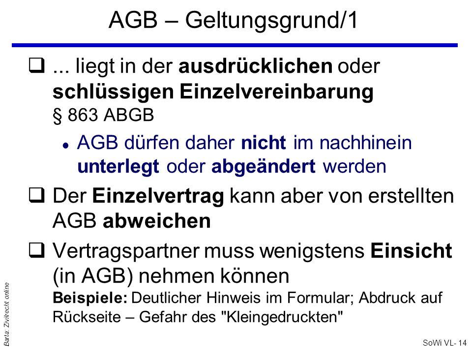 SoWi VL- 13 Barta: Zivilrecht online AGB - Allgemeines qZweck: Kaufmännisch-rechtliche Rationalisierung l AGB : Vertragsschluss unter Beifügung von AGB l (Vertrags) Formblätter: das sind vorgefertigte Verträge qRationalisierung durch AGB: l Kurze Vertragstexte und Offerten werden möglich l Typisierung immer gleicher Verträge l Gleichbehandlung von Kunden l aber auch Gefahr einseitig vorteilhafter Verträge l Was wird geregelt.