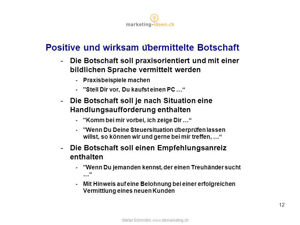 Stefan Schmidlin, www.stsmarketing.ch 12 Positive und wirksam u ̈ bermittelte Botschaft -Die Botschaft soll praxisorientiert und mit einer bildlichen Sprache vermittelt werden -Praxisbeispiele machen - Stell Dir vor, Du kaufst einen PC … -Die Botschaft soll je nach Situation eine Handlungsaufforderung enthalten - Komm bei mir vorbei, ich zeige Dir … - Wenn Du Deine Steuersituation u ̈ berpru ̈ fen lassen willst, so können wir und gerne bei mir treffen, … -Die Botschaft soll einen Empfehlungsanreiz enthalten - Wenn Du jemanden kennst, der einen Treuhänder sucht … -Mit Hinweis auf eine Belohnung bei einer erfolgreichen Vermittlung eines neuen Kunden