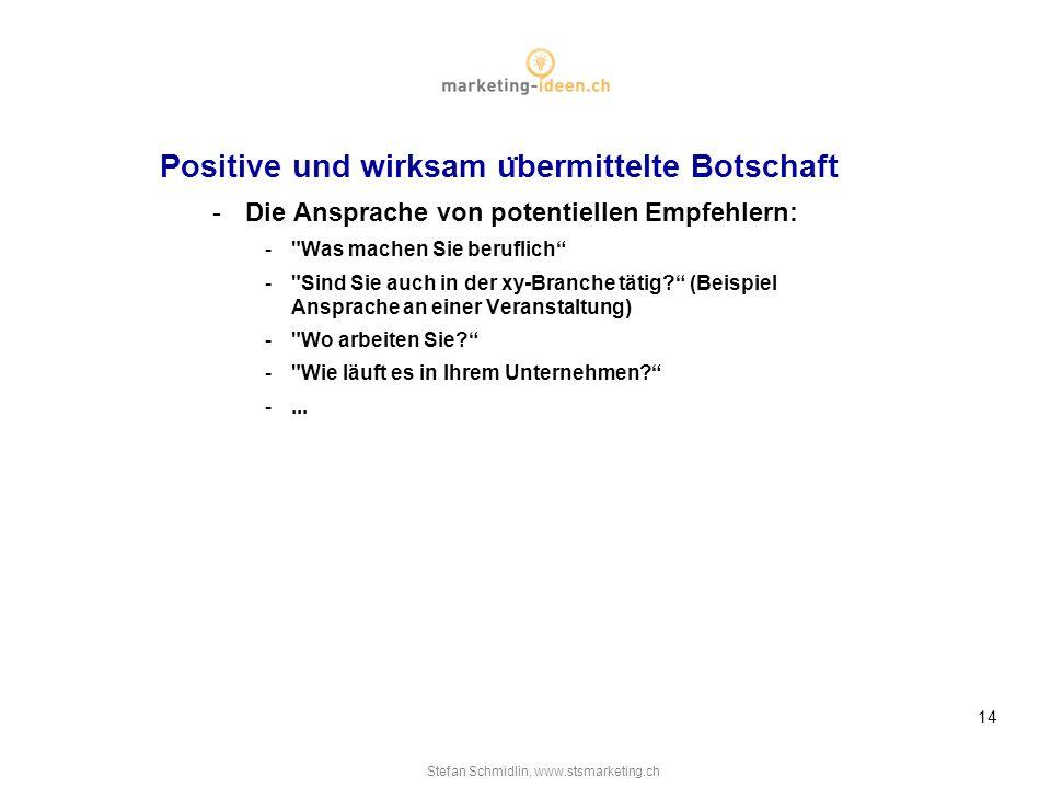 Stefan Schmidlin, www.stsmarketing.ch 14 Positive und wirksam u ̈ bermittelte Botschaft -Die Ansprache von potentiellen Empfehlern: - Was machen Sie beruflich - Sind Sie auch in der xy-Branche tätig.