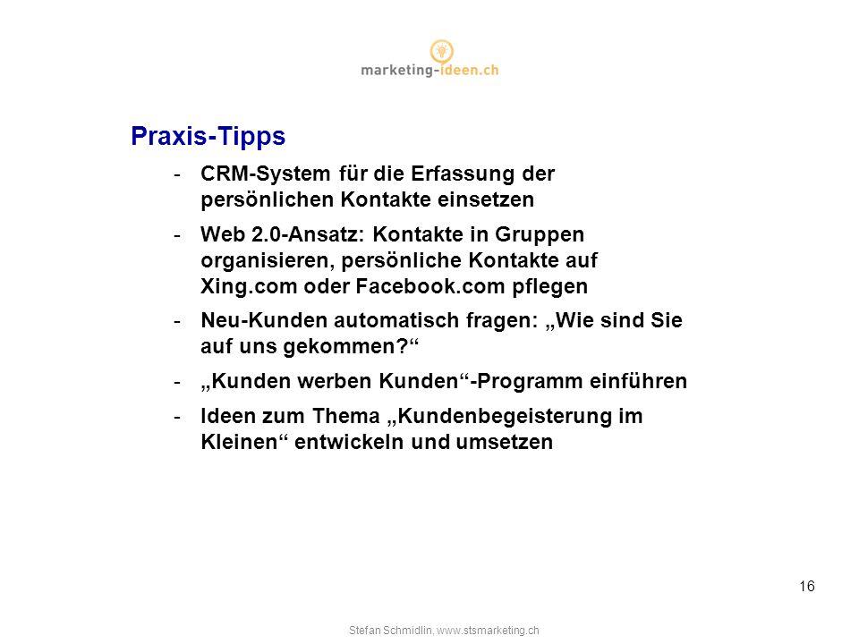 Stefan Schmidlin, www.stsmarketing.ch 16 Praxis-Tipps -CRM-System für die Erfassung der persönlichen Kontakte einsetzen -Web 2.0-Ansatz: Kontakte in Gruppen organisieren, persönliche Kontakte auf Xing.com oder Facebook.com pflegen -Neu-Kunden automatisch fragen: Wie sind Sie auf uns gekommen.