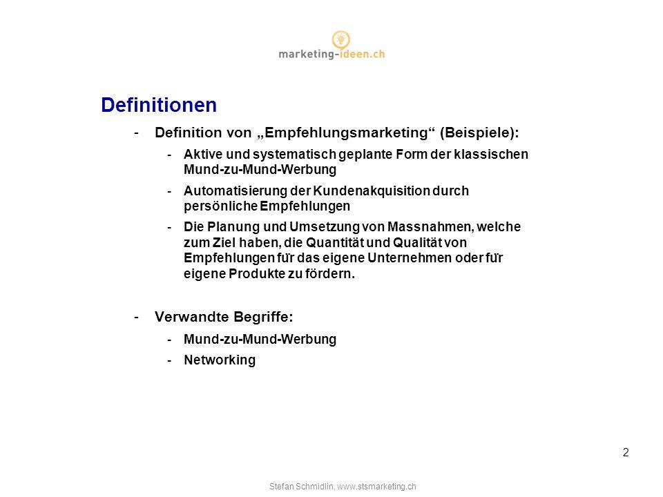 Stefan Schmidlin, www.stsmarketing.ch 2 Definitionen -Definition von Empfehlungsmarketing (Beispiele): -Aktive und systematisch geplante Form der klassischen Mund-zu-Mund-Werbung -Automatisierung der Kundenakquisition durch persönliche Empfehlungen -Die Planung und Umsetzung von Massnahmen, welche zum Ziel haben, die Quantität und Qualität von Empfehlungen fu ̈ r das eigene Unternehmen oder fu ̈ r eigene Produkte zu fördern.