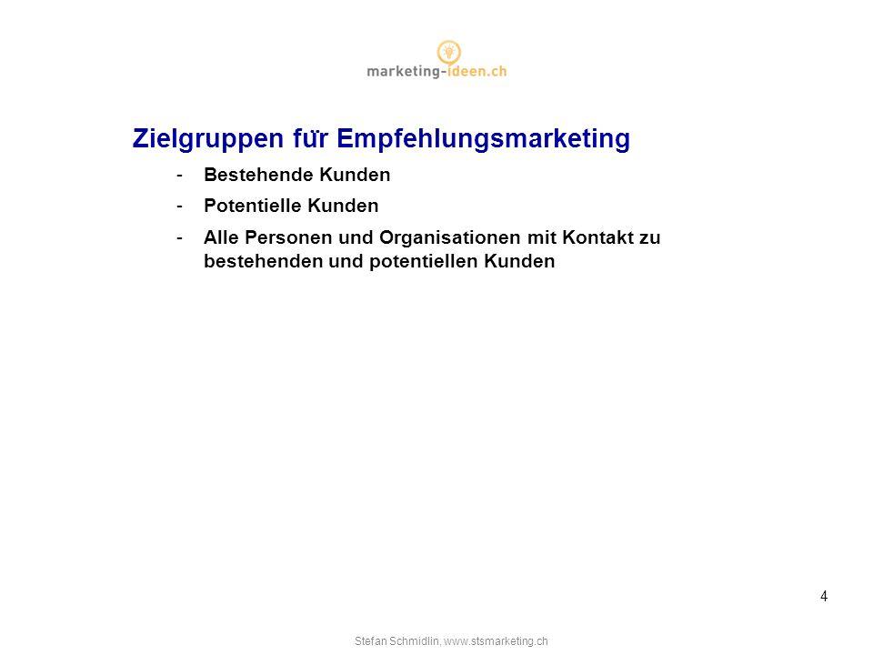 Stefan Schmidlin, www.stsmarketing.ch 4 Zielgruppen fu ̈ r Empfehlungsmarketing -Bestehende Kunden -Potentielle Kunden -Alle Personen und Organisationen mit Kontakt zu bestehenden und potentiellen Kunden