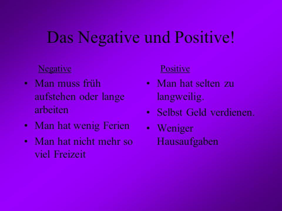 Das Negative und Positive! Negative Man muss früh aufstehen oder lange arbeiten Man hat wenig Ferien Man hat nicht mehr so viel Freizeit Positive Man
