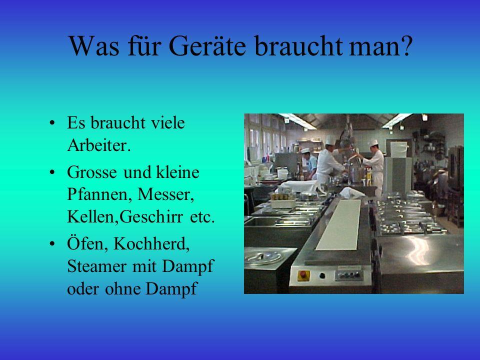 Was für Geräte braucht man? Es braucht viele Arbeiter. Grosse und kleine Pfannen, Messer, Kellen,Geschirr etc. Öfen, Kochherd, Steamer mit Dampf oder