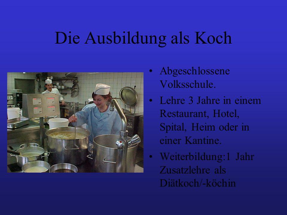 Die Ausbildung als Koch Abgeschlossene Volksschule. Lehre 3 Jahre in einem Restaurant, Hotel, Spital, Heim oder in einer Kantine. Weiterbildung:1 Jahr