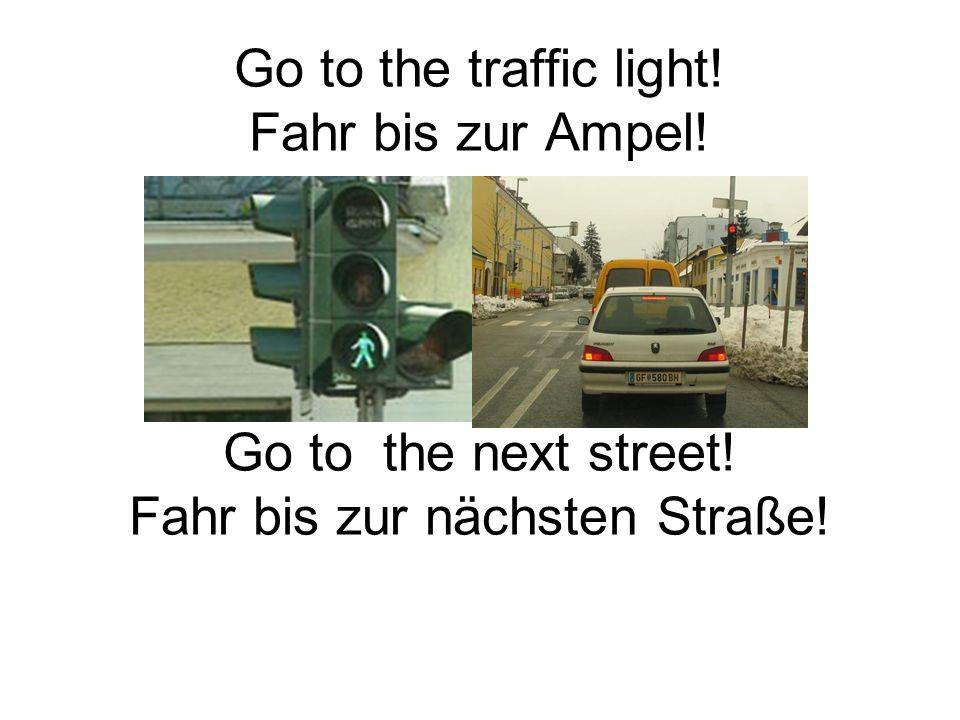 Go to the right! Go the the left! Go straight ahead! Geh nach rechts! Geh nach links! Geh geradeaus!