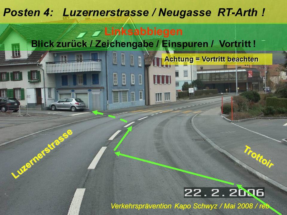 Posten 4: Luzernerstrasse / Neugasse RT-Arth ! Linksabbiegen Blick zurück / Zeichengabe / Einspuren / Vortritt ! Trottoir Achtung = Vortritt beachten