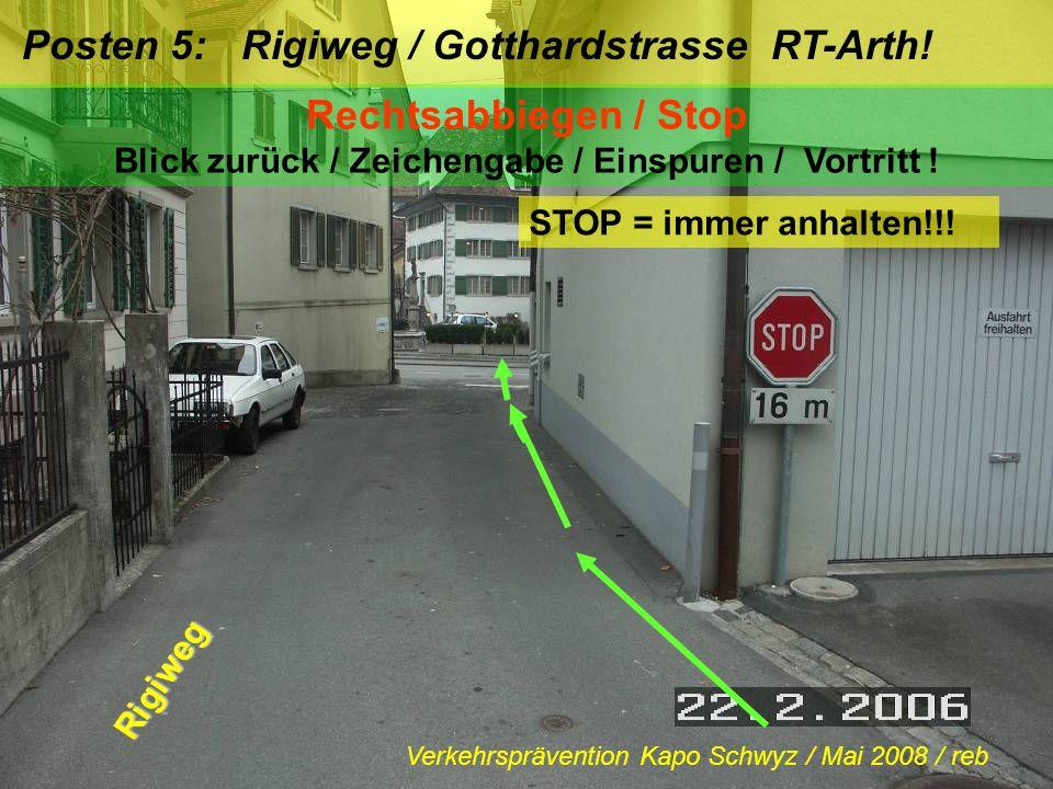 Posten 5: Rigiweg / Gotthardstrasse RT-Arth! Rechtsabbiegen / Stop Blick zurück / Zeichengabe / Einspuren / Vortritt ! STOP = immer anhalten!!! Rigiwe