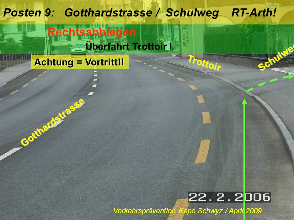 Posten 9: Gotthardstrasse / Schulweg RT-Arth! Rechtsabbiegen Überfahrt Trottoir ! Achtung = Vortritt!! Gotthardstrasse Schulweg Trottoir Verkehrspräve