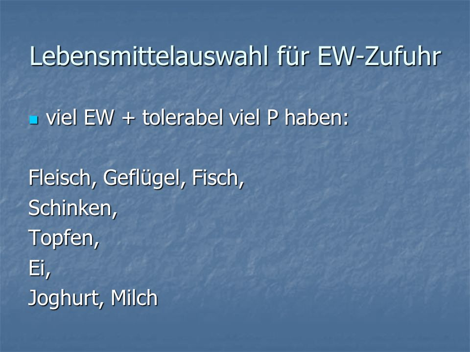 Lebensmittelauswahl für EW-Zufuhr viel EW + tolerabel viel P haben: viel EW + tolerabel viel P haben: Fleisch, Geflügel, Fisch, Schinken,Topfen,Ei, Joghurt, Milch